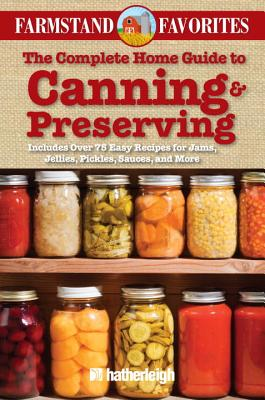 The Complete Home Guide to Canning & Preserving: Farmstand Favorites: Includes Over 75 Easy Recipes for Jams, Jellies, Pickles, Sauces, and More Cover Image