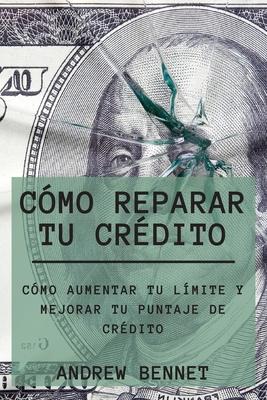 Cómo Reparar Tu Crédito: Cómo Aumentar Tu Límite Y Mejorar Tu Puntaje De Crédito. Credit Repair ( Spanish Version) Cover Image