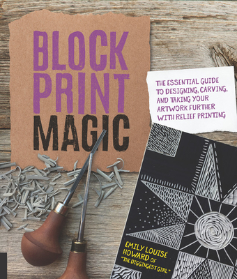 Block Print Magic: The Essential Guide to Designing, Carving, and Taking Your Artwork Further with Relief Printing Cover Image