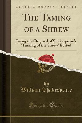 The Taming of a Shrew: Being the Original of Shakespeare's 'Taming of the Shrew' Edited by F. S. Boas, M.a (Classic Reprint) Cover Image