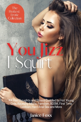 You Jizz, I Squirt - The Hottest Erotic Collection: Kill Bad Thoughts and Stress Cuddled by Hot Young Girls, Raunchy MILFs, Femdom, BDSM, First Time L Cover Image