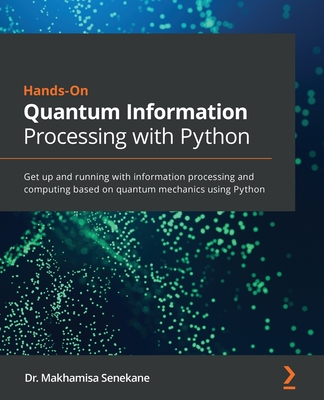 Hands-On Quantum Information Processing with Python: Get up and running with information processing and computing based on quantum mechanics using Pyt Cover Image