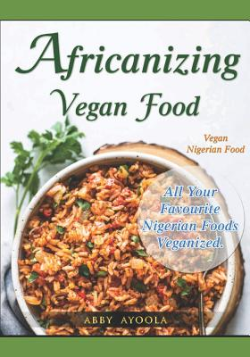 Africanizing Vegan Food: All Your Favourite Nigerian Foods Veganized. Cover Image