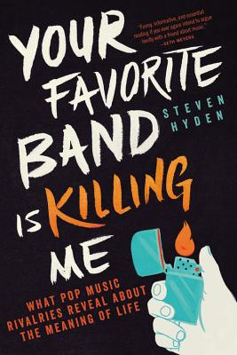 Your Favorite Band Is Killing Me: What Pop Music Rivalries Reveal About the Meaning of Life Cover Image