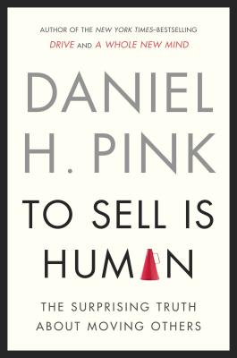 To Sell Is Human: The Surprising Truth about Moving Others Cover Image