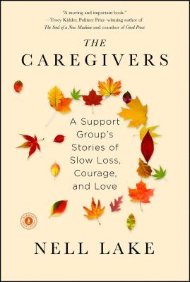 The Caregivers: A Support Group's Stories of Slow Loss, Courage, and Love Cover Image