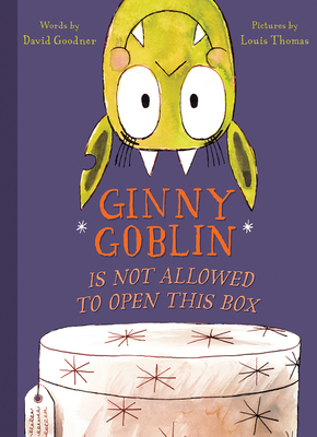 Ginny Goblin Is Not Allowed to Open This Box by David Goodner