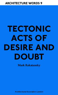 Tectonic Acts of Desire and Doubt: Architectural Words 9 (Architecture Words #8) Cover Image