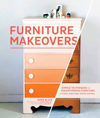 Furniture Makeovers: Simple Techniques for Transforming Furniture with Paint, Stains, Paper, Stencils, and More Cover Image