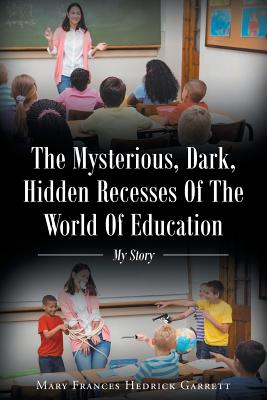 The Mysterious, Dark, Hidden Recesses of the World of Education: My Story Cover Image