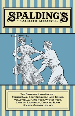 Spalding's Athletic Library - The Games of Lawn Hockey, Tether Ball, Golf-Croquet, Hand Tennis, Volley Ball, Hand Polo, Wicket Polo, Laws of Badminton Cover Image