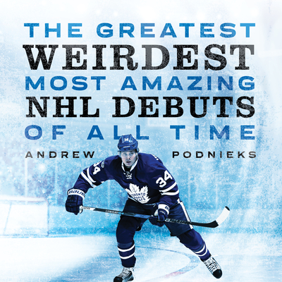 Cover for The Greatest, Weirdest, Most Amazing NHL Debuts of All Time