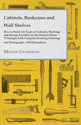 Cabinets, Bookcases and Wall Shelves - Hot to Build All Types of Cabinets, Shelving and Storage Facilities for the Modern Home - 77 Designs with Compl Cover Image