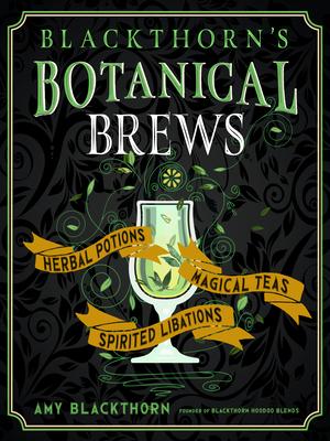 Blackthorn's Botanical Brews: Herbal Potions, Magical Teas, and Spirited Libations