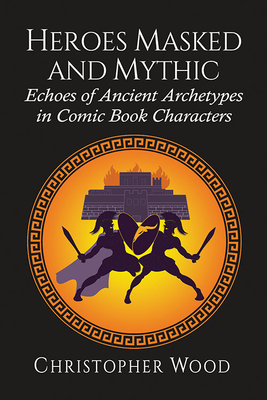 Heroes Masked and Mythic: Echoes of Ancient Archetypes in Comic Book Characters Cover Image