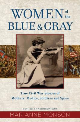 Women of the Blue and Gray: True Civil War Stories of Mothers, Medics, Soldiers, and Spies Cover Image
