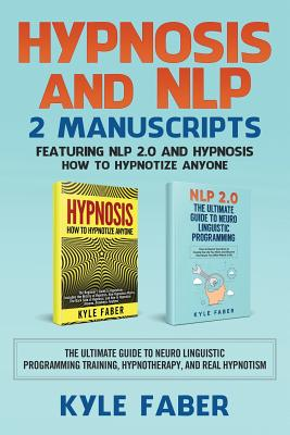Hypnosis and NLP: 2 Manuscripts - Featuring NLP 2.0 and Hypnosis - How to Hypnotize Anyone: The Ultimate Guide to Neuro Linguistic Progr Cover Image