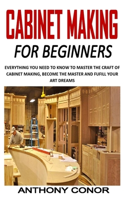 Cabinet Making for Beginners: Everything You Need to Know to Master the Craft of Cabinet Making, Become the Master and Fufill Your Art Dreams Cover Image