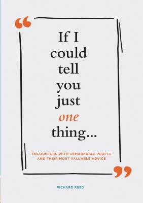 If I Could Tell You Just One Thing . . .: Encounters with Remarkable People and Their Most Valuable Advice Cover Image