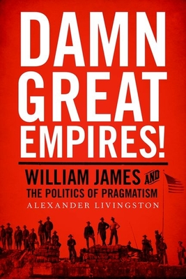 Damn Great Empires!: William James and the Politics of Pragmatism Cover Image