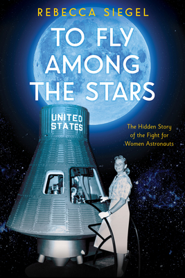 To Fly Among the Stars: The Hidden Story of the Fight for Women Astronauts (Scholastic Focus) Cover Image