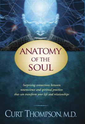 Anatomy of the Soul: Surprising Connections Between Neuroscience and Spiritual Practices That Can Transform Your Life and Relationships Cover Image