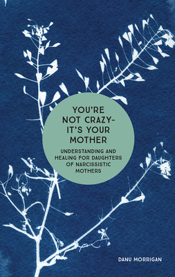 You're Not Crazy - It's Your Mother: Understanding and Healing for Daughters of Narcissistic Mothers Cover Image