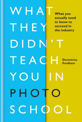 What They Didn't Teach You In Photo School: What you actually need to know to succeed in the industry Cover Image