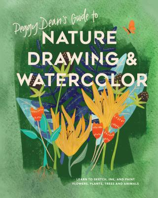 Peggy Dean's Guide to Nature Drawing and Watercolor: Learn to Sketch, Ink, and Paint Flowers, Plants, Trees, and Animals Cover Image