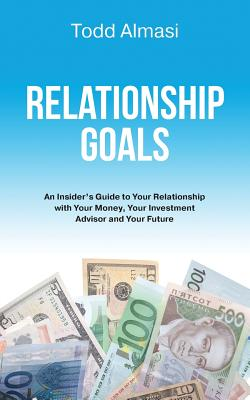 Relationship Goals: An Insider's Guide to Your Relationship with Your Money, Your Investment Advisor and Your Future Cover Image