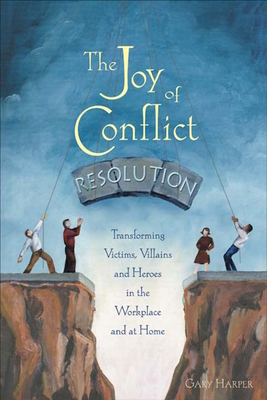The Joy of Conflict Resolution: Transforming Victims, Villains and Heroes in the Workplace and at Home Cover Image