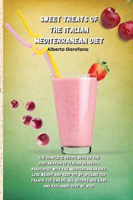 Sweet Treats of the Italian Mediterranean Diet: The Complete Recipe Book On The Preparation Of Italian Desserts Associated With The Mediterranean Diet Cover Image