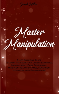 Master Manipulation: A Life-Changing Guide To Learn The Secrets Of Covert Emotional Manipulation, Dark Persuasion, Mind Control, Mind Games Cover Image