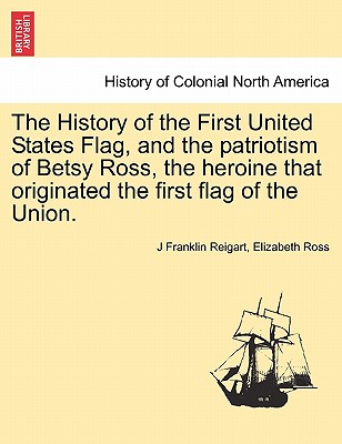 The History of the First United States Flag, and the Patriotism of Betsy Ross, the Heroine That Originated the First Flag of the Union. Cover Image