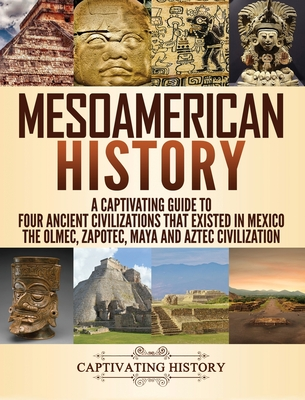 Mesoamerican History: A Captivating Guide to Four Ancient Civilizations that Existed in Mexico - The Olmec, Zapotec, Maya and Aztec Civiliza cover