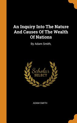 An Inquiry Into the Nature and Causes of the Wealth of Nations: By Adam Smith, Cover Image