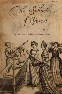 The School of Venus: Or; The Ladies Delight, Reduced Into Rules of Practice Cover Image