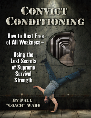 Convict Conditioning: How to Bust Free of All Weakness--Using the Lost Secrets of Supreme Survival Strength Cover Image