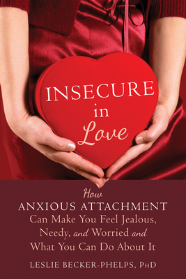 Insecure in Love: How Anxious Attachment Can Make You Feel Jealous, Needy, and Worried and What You Can Do about It Cover Image