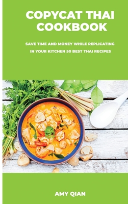 Copycat Thai Cookbook: Save time and money while replicating in your kitchen 50 best thai recipes Cover Image