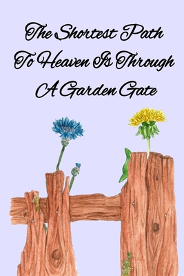 The Shortest Path To Heaven Is Through A Garden Gate: Gardening Gifts For Women Under 20 Dollars - Vegetable Growing Journal - Gardening Planner And L Cover Image