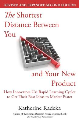 The Shortest Distance Between You and Your New Product, 2nd Edition: How Innovators Use Rapid Learning Cycles to Get Their Best Ideas to Market Faster Cover Image