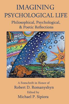 Imagining Psychological Life: Philosophical, Psychological & Poetic Reflections -- A Festschrift in Honor of Robert D. Romanyshyn, PH.D. Cover Image