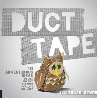 Duct Tape: 101 Adventurous Ideas for Art, Jewelry, Flowers, Wallets and More Cover Image