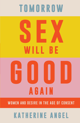 Tomorrow Sex Will Be Good Again: Women and Desire in the Age of Consent Cover Image