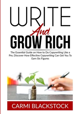 Write and Grow Rich: The Essential Guide on How to Do Copywriting Like a Pro, Discover How Effective Copywriting Can Get You To Earn Six Fi Cover Image