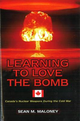Learning to Love the Bomb: Canada's Nuclear Weapons During the Cold War Cover Image