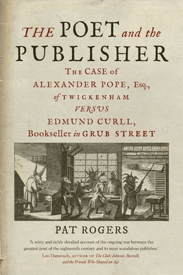 The Poet and the Publisher: The Case of Alexander Pope, Esq., of Twickenham versus Edmund Curll, Bookseller in Grub Street Cover Image