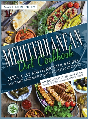 Mediterranean Diet Cookbook: 600+ Easy and Flavorful Recipes to Start and Maintain a Healthy Lifestyle. 4-Week Weight Loss Meal Plan to Make your H Cover Image