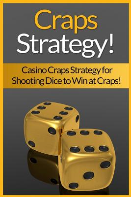 Craps Strategy: Casino Craps Strategy For Shooting Dice To Win At Craps! Cover Image
